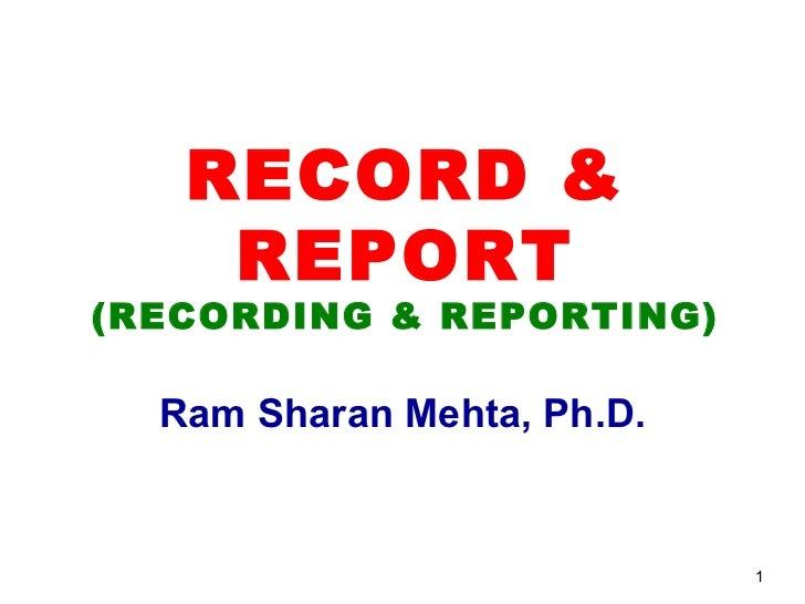 RECORD &    REPORT(RECORDING & REPORTING)  Ram Sharan Mehta, Ph.D.                            1