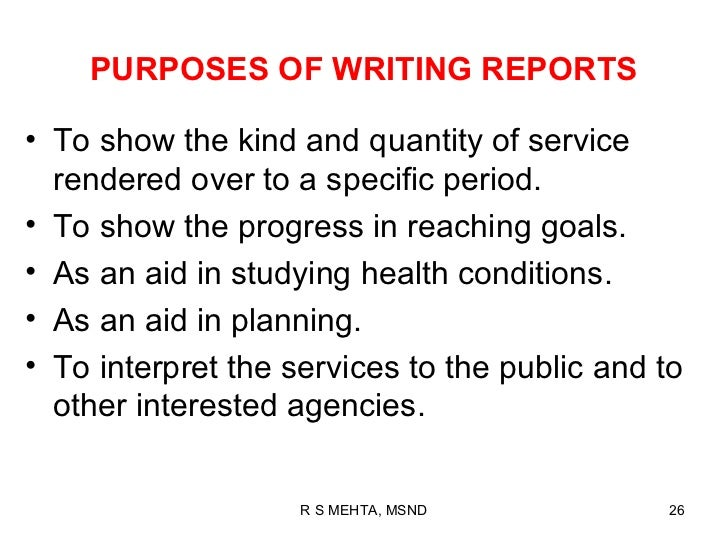 PURPOSES OF WRITING REPORTS• To show the kind and quantity of service  rendered over to a specific period.• To show the pr...