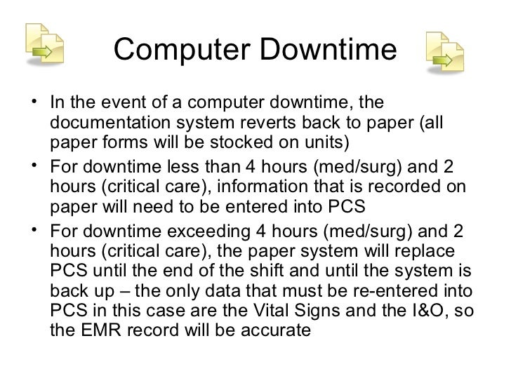 Computer Downtime• In the event of a computer downtime, the  documentation system reverts back to paper (all  paper forms ...