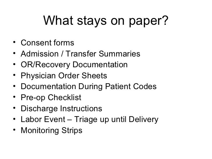 What stays on paper?•   Consent forms•   Admission / Transfer Summaries•   OR/Recovery Documentation•   Physician Order Sh...