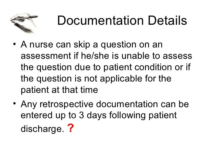 Documentation Details• A nurse can skip a question on an  assessment if he/she is unable to assess  the question due to pa...