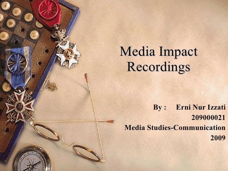 Media Impact Recordings By :  Erni Nur Izzati 209000021 Media Studies-Communication 2009