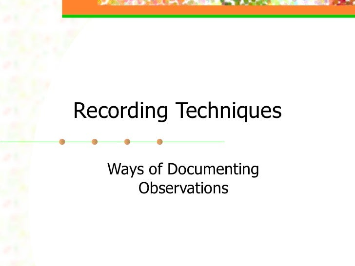 Recording Techniques Ways of Documenting Observations