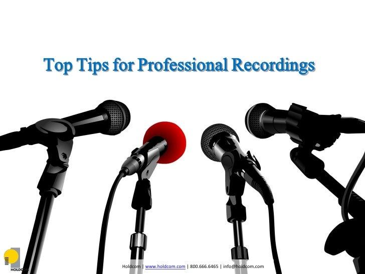 Top Tips for Professional Recordings          Holdcom | www.holdcom.com | 800.666.6465 | info@holdcom.com
