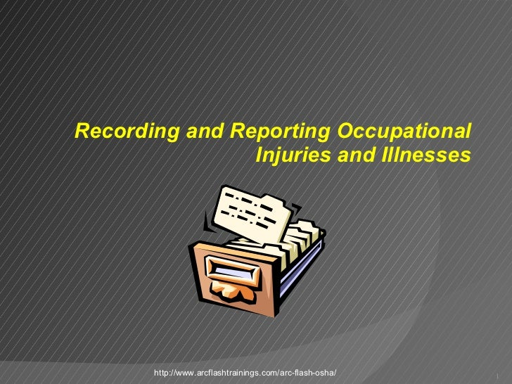Recording and Reporting Occupational Injuries and Illnesses http://www.arcflashtrainings.com/arc-flash-osha/