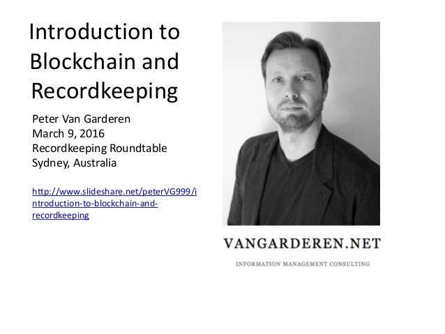 Introduction to Blockchain and Recordkeeping Peter Van Garderen March 9, 2016 Recordkeeping Roundtable Sydney, Australia h...