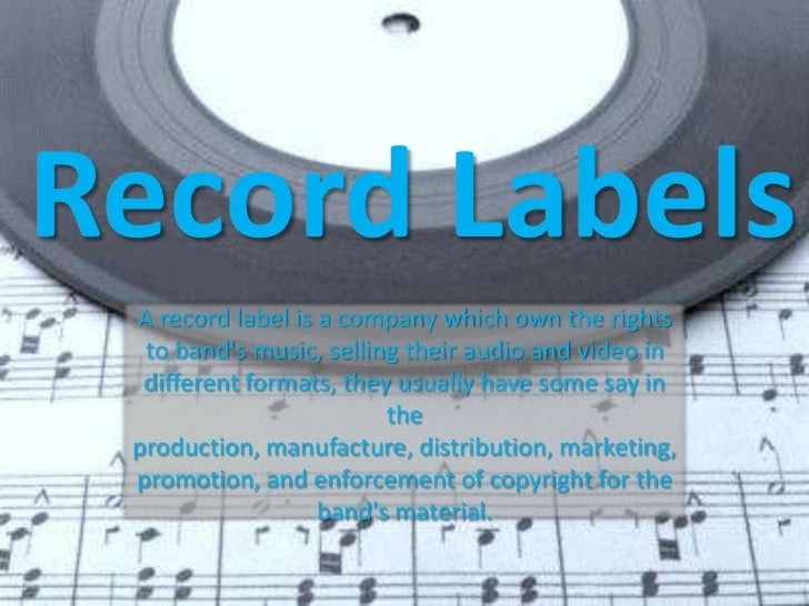 Record Labels A record label is a company which own the rights  to bands music, selling their audio and video in  differen...