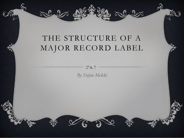 THE STRUCTURE OF A MAJOR RECORD LABEL By Stefan Mekki