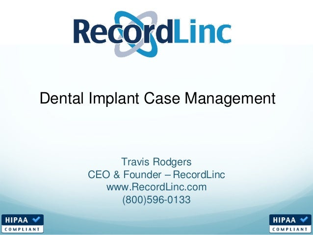 Travis Rodgers CEO & Founder – RecordLinc www.RecordLinc.com (800)596-0133 Dental Implant Case Management