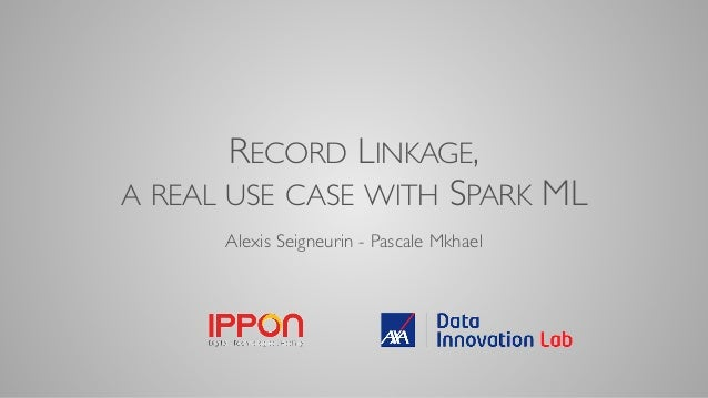 RECORD LINKAGE, A REAL USE CASE WITH SPARK ML Alexis Seigneurin - Pascale Mkhael