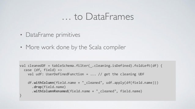 … to DataFrames • DataFrame primitives • More work done by the Scala compiler valcleanedDF=tableSchema.filter(_.cleanin...