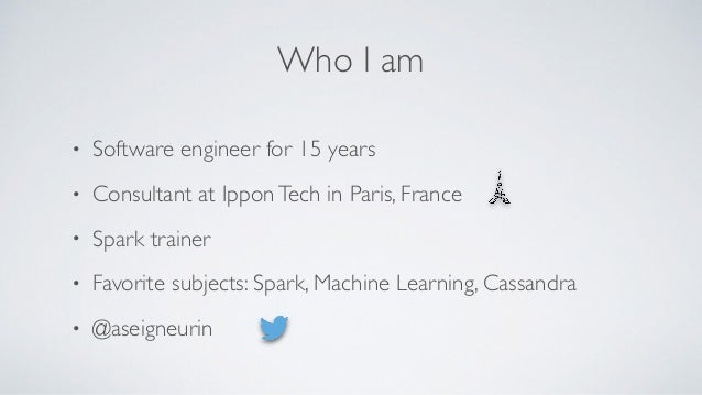 Who I am • Software engineer for 15 years • Consultant at IpponTech in Paris, France • Spark trainer • Favorite subjects: ...
