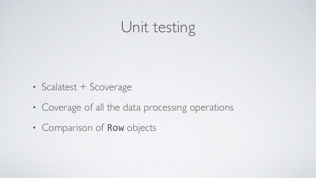 Unit testing • Scalatest + Scoverage • Coverage of all the data processing operations • Comparison of Row objects