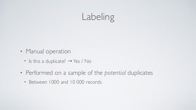 Labeling • Manual operation • Is this a duplicate? →Yes / No • Performed on a sample of the potential duplicates • Between...