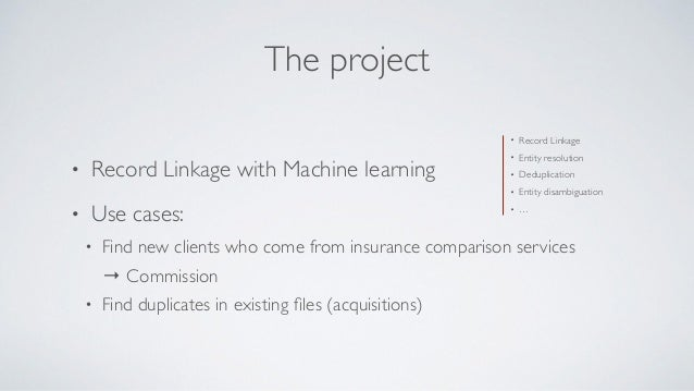 The project • Record Linkage with Machine learning • Use cases: • Find new clients who come from insurance comparison serv...