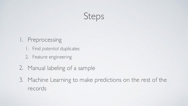 Steps 1. Preprocessing 1. Find potential duplicates 2. Feature engineering 2. Manual labeling of a sample 3. Machine Learn...