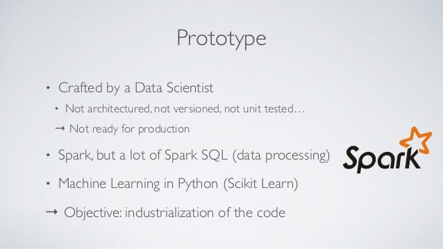 Prototype • Crafted by a Data Scientist • Not architectured, not versioned, not unit tested… → Not ready for production • ...