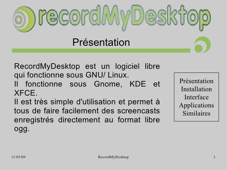 Présentation <ul><ul><li>RecordMyDesktop est un logiciel libre qui fonctionne sous GNU/ Linux. </li></ul></ul><ul><ul><li>...