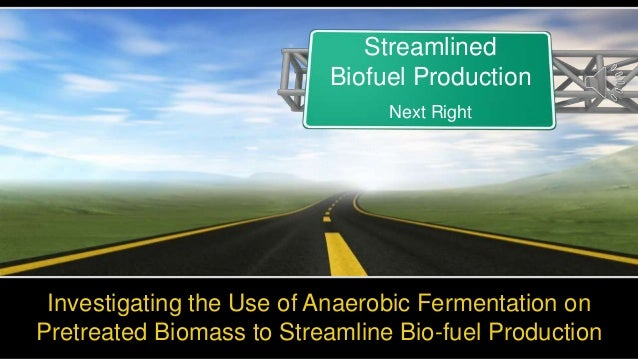 Investigating the Use of Anaerobic Fermentation onPretreated Biomass to Streamline Bio-fuel ProductionStreamlinedBiofuel P...