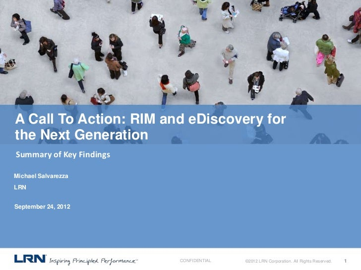 A Call To Action: RIM and eDiscovery forthe Next GenerationSummary of Key FindingsMichael SalvarezzaLRNSeptember 24, 2012 ...