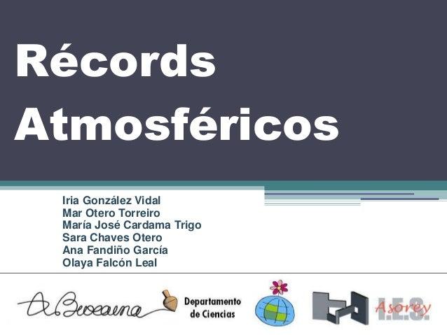 Récords Atmosféricos Iria González Vidal Mar Otero Torreiro María José Cardama Trigo Sara Chaves Otero Ana Fandiño García ...