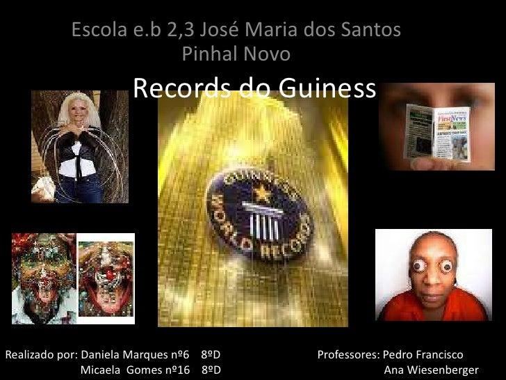 Escola e.b 2,3 José Maria dos Santos Pinhal Novo<br />Records do Guiness<br />Realizado por: Daniela Marques nº6    8ºD   ...