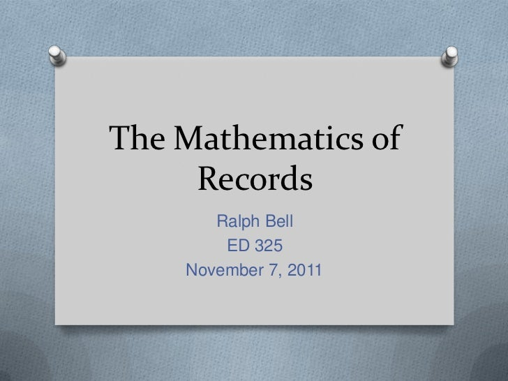 The Mathematics of     Records       Ralph Bell        ED 325    November 7, 2011