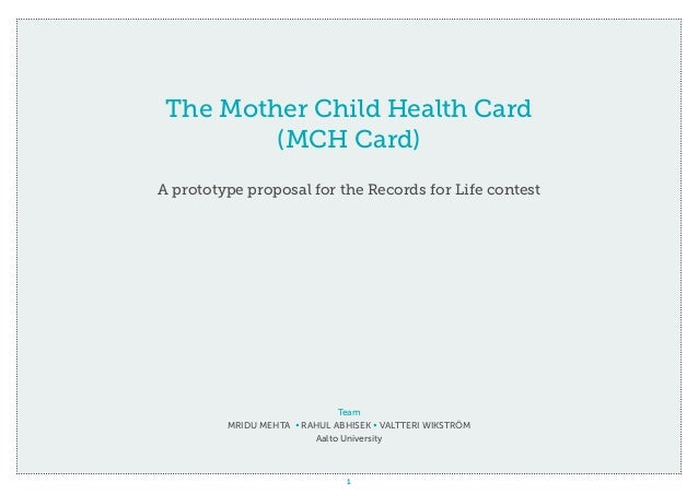 1 The Mother Child Health Card (MCH Card) A prototype proposal for the Records for Life contest Team Mridu Mehta • Rahul A...
