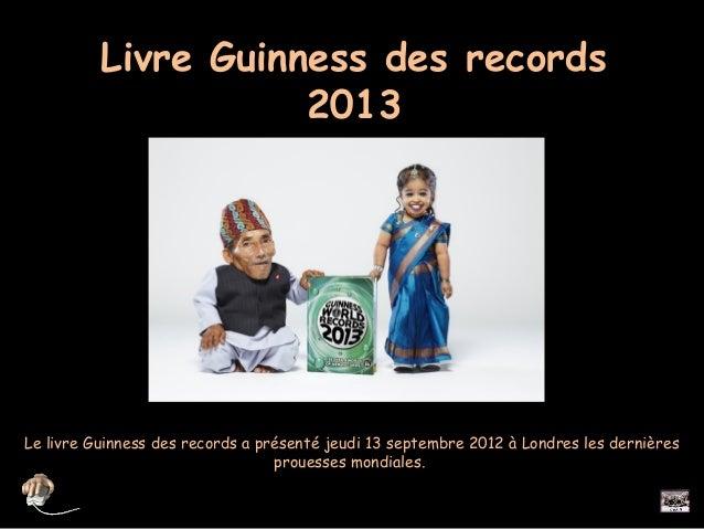 Livre Guinness des records                     2013Le livre Guinness des records a présenté jeudi 13 septembre 2012 à Lond...