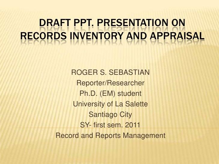 Draft PPT. presentation onrecords inventory and appraisal<br />ROGER S. SEBASTIAN<br />Reporter/Researcher<br />Ph.D. (EM)...