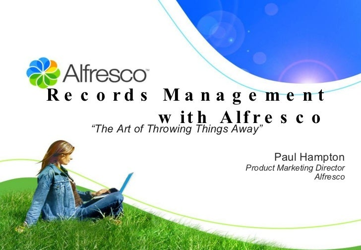 "Records Management with Alfresco Paul Hampton Product Marketing Director Alfresco "" The Art of Throwing Things Away"""