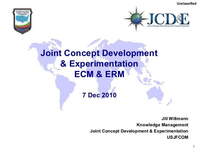 Unclassified Unclassified USJFCOM J9 1 Joint Concept Development & Experimentation ECM & ERM 7 Dec 2010 Jill Willmann Know...