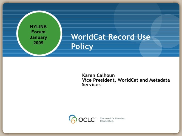 WorldCat Record Use Policy   Karen Calhoun Vice President, WorldCat and Metadata Services NYLINK Forum January 2009