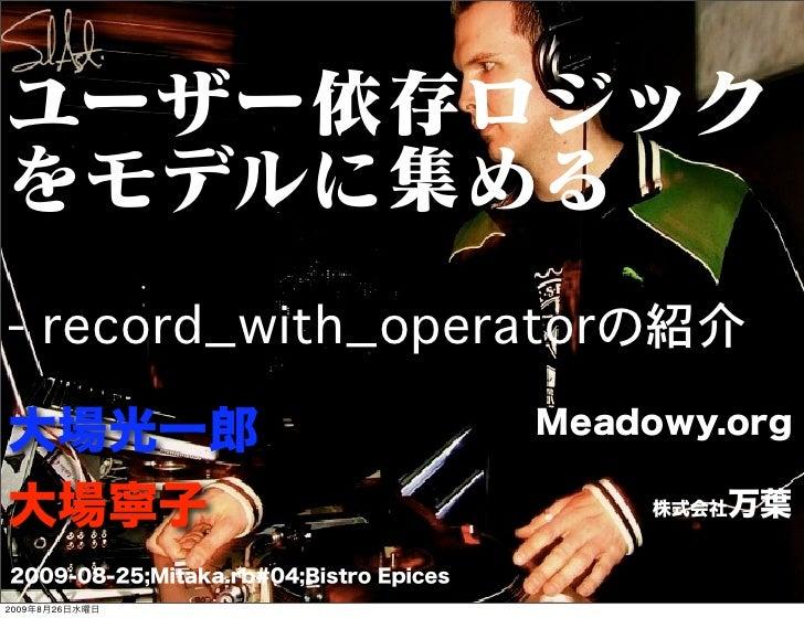 ユーザー依存ロジックをモデルに集める- record_with_operatorの紹介大場光一郎                                   Meadowy.org大場寧子                        ...