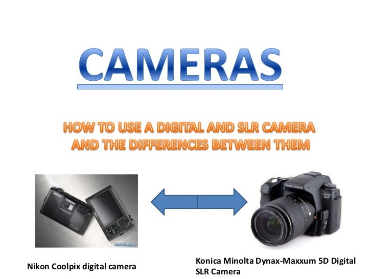 CAMERAS<br />HOW TO USE A DIGITAL AND SLR CAMERA <br />AND THE DIFFERENCES BETWEEN THEM<br />Konica Minolta Dynax-Maxxum 5...
