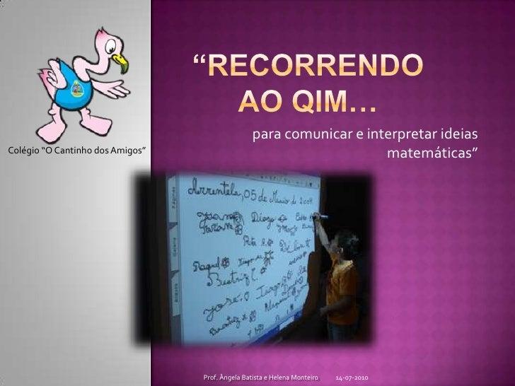 """""""Recorrendo ao QIM…<br />para comunicar e interpretar ideias matemáticas""""<br />14-07-2010<br />Prof. Ângela Batista e Hele..."""