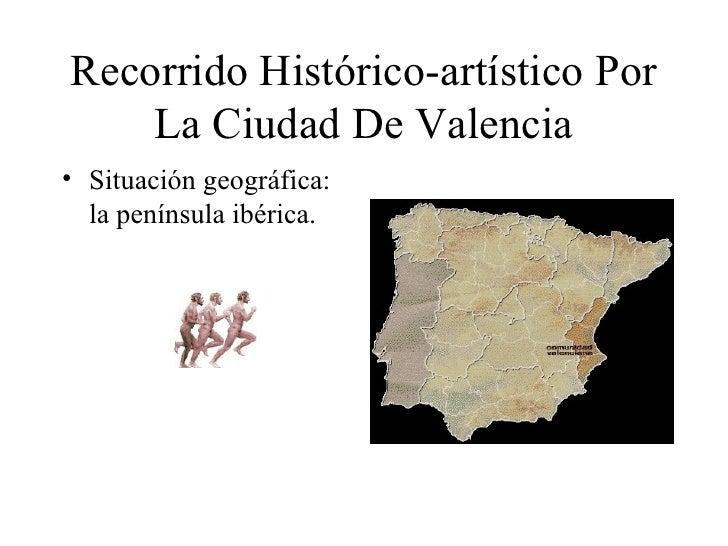 Recorrido Histórico-artístico Por La Ciudad De Valencia <ul><li>Situación geográfica: la península ibérica. </li></ul>