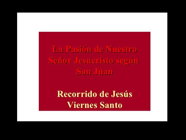 La Pasión de Nuestro Señor Jesucristo según  San Juan Recorrido de Jesús Viernes Santo