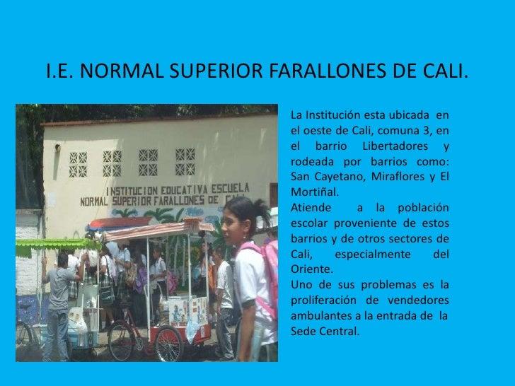 I.E. NORMAL SUPERIOR FARALLONES DE CALI. <br />La Institución esta ubicada  en el oeste de Cali, comuna 3, en el barrio Li...