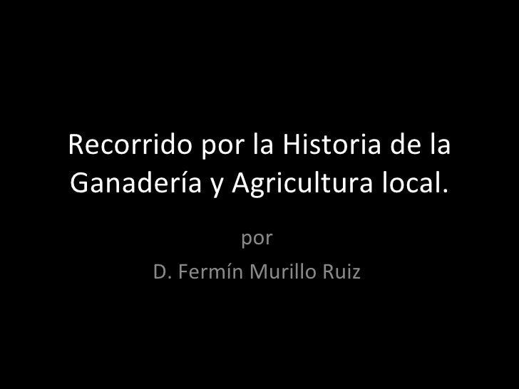 Recorrido por la Historia de la Ganadería y Agricultura local. por  D. Fermín Murillo Ruiz