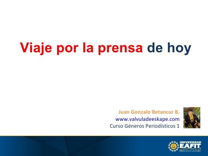 Viaje por la prensa  de hoy Juan Gonzalo Betancur B. www.valvuladeeskape.com Curso Géneros Periodísticos 1