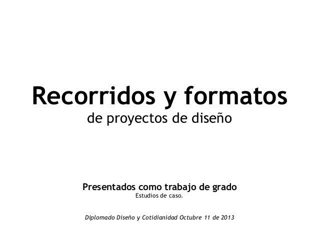 Recorridos y formatos de proyectos de diseño Presentados como trabajo de grado Estudios de caso. Diplomado Diseño y Cotidi...