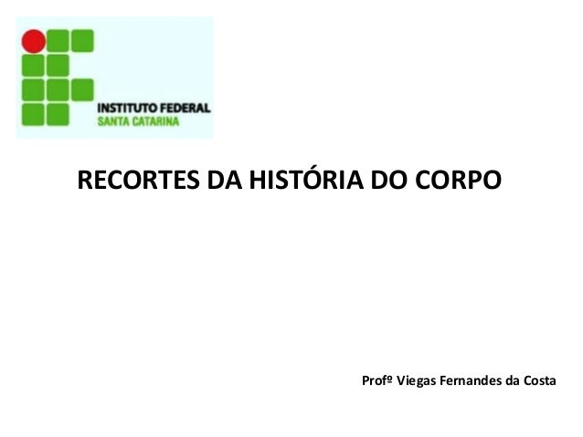 RECORTES DA HISTÓRIA DO CORPO  Profº Viegas Fernandes da Costa