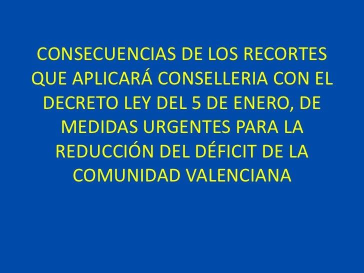 CONSECUENCIAS DE LOS RECORTESQUE APLICARÁ CONSELLERIA CON EL DECRETO LEY DEL 5 DE ENERO, DE   MEDIDAS URGENTES PARA LA  RE...
