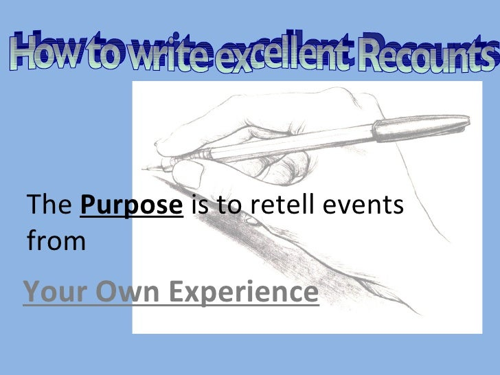 The  Purpose  is to retell events from Your Own Experience How to write excellent Recounts