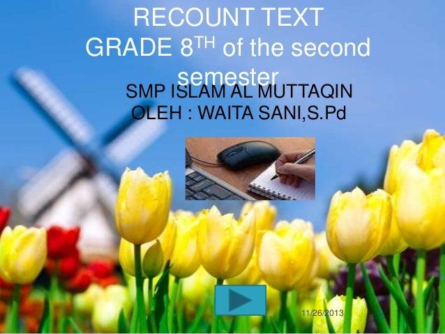 RECOUNT TEXT GRADE 8TH of the second semester SMP ISLAM AL MUTTAQIN OLEH : WAITA SANI,S.Pd  11/26/2013