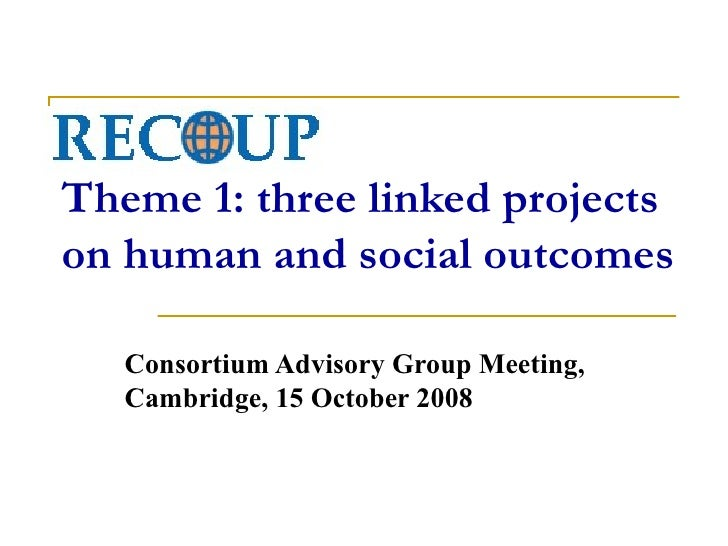 RECOUP Theme 1: three linked projects on human and social outcomes Consortium Advisory Group Meeting, Cambridge, 15 Octobe...