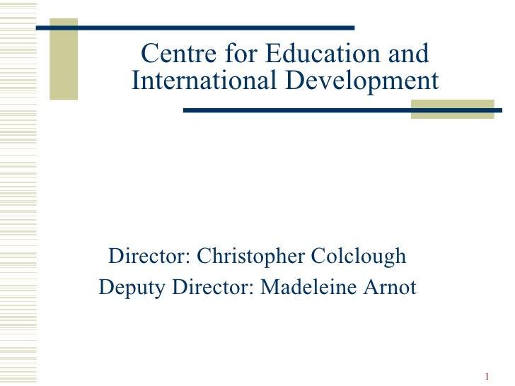 Centre for Education and International Development <ul><li>Director: Christopher Colclough </li></ul><ul><li>Deputy Direct...