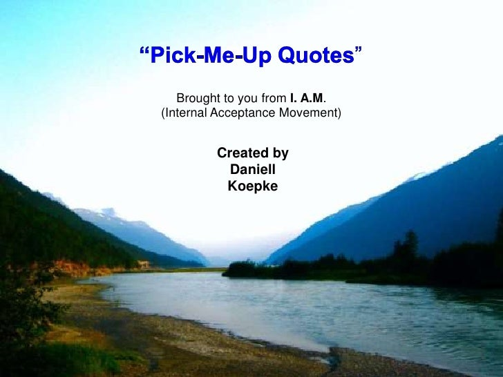 """""""Pick-Me-Up Quotes""""<br />Brought to you from I. A.M.<br />(Internal Acceptance Movement)<br />Created by Daniell Koepke<br />"""