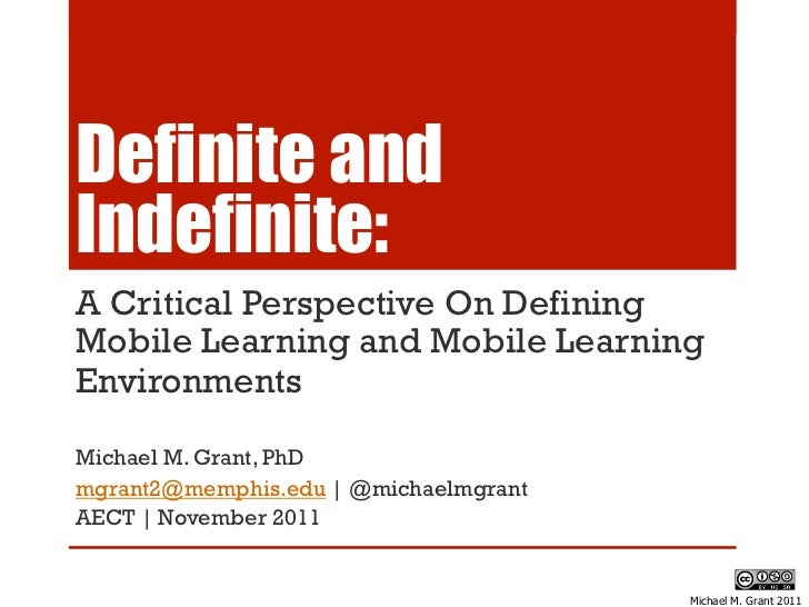 Definite andIndefinite:A Critical Perspective On DefiningMobile Learning and Mobile LearningEnvironmentsMichael M. Grant, ...